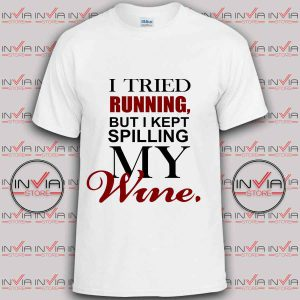 I Tried Running But I Kept Spilling My Wine tshirt