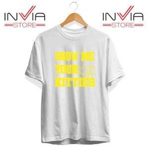 Buy Tshirt Show Me Your Kitties Tee Shirt Size S-3XL White