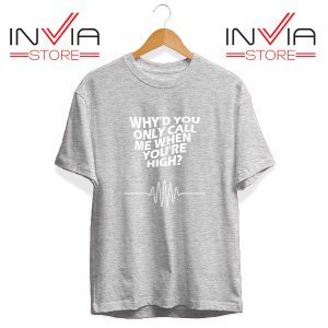 Buy Tshirt Whyd You Only Call Me When You Are High Size S-3XL Grey