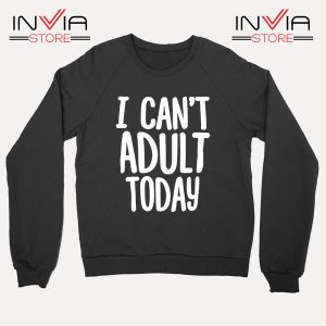Buy Sweatshirt I Cant Adult Today Your Job Sweater Size S-XL Black