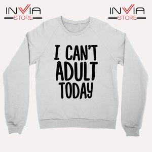 Buy Sweatshirt I Cant Adult Today Your Job Sweater Size S-XL White