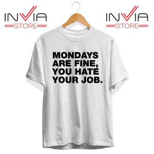 Buy Tshirt Mondays Are Fine You Hate Your Job Tee Shirt Size S-XL White