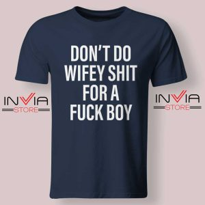 Dont Do Wifey Shit For A Fuck Boy Tshirt Navy